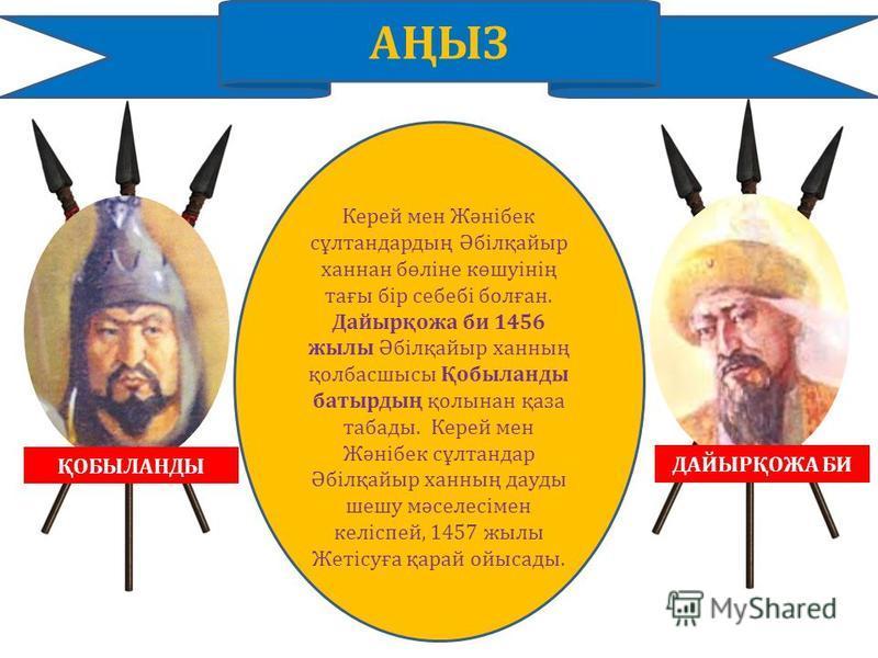 ҚОБЫЛАНДЫ ДАЙЫРҚОЖА БИ АҢЫЗ Керей мен Жәнібек сұлтандардың Әбілқайыр ханнан бөліне көшуінің тағы бір себебі болған. Дайырқожа би 1456 жылы Әбілқайыр ханның қолбасшысы Қобыланды батырдың қолынан қаза табады. Керей мен Жәнібек сұлтандар Әбілқайыр ханны