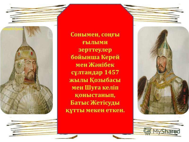 Сонымен, соңғы ғылыми зерттеулер бойынша Керей мен Жәнібек сұлтандар 1457 жылы Қозыбасы мен Шуға келіп қоныстанып, Батыс Жетісуды құтты мекен еткен.