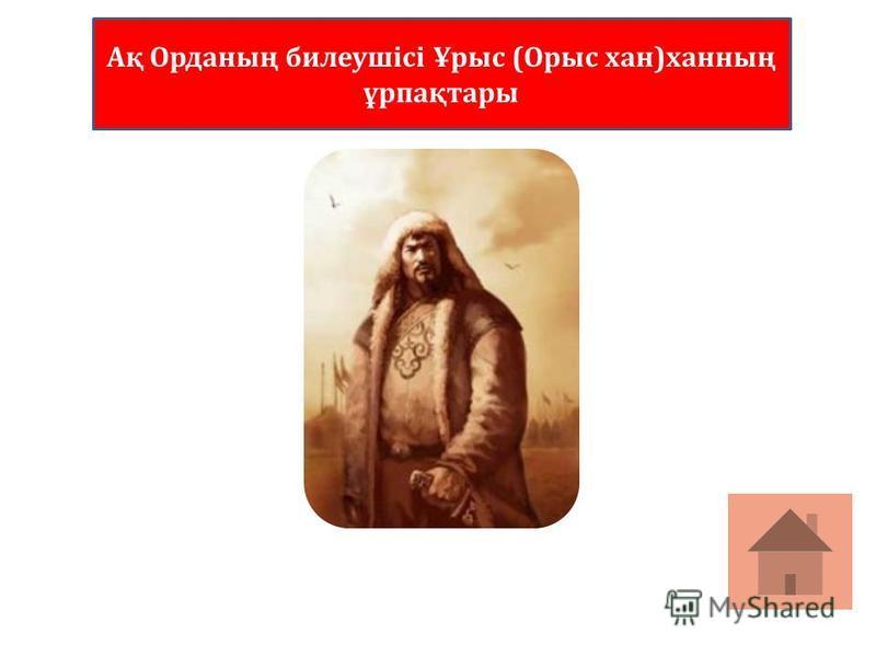 Ақ Орданың билеушісі Ұрыс (Орыс хан)ханның ұрпақтары