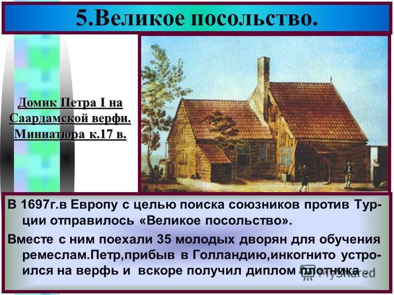 Меню В 1697 г.в Европу с целью поиска союзников против Тур- ции отправилось «Великое посольство». Вместе с ним поехали 35 молодых дворян для обучения ремеслам.Петр,прибыв в Голландию,инкогнито устроился на верфь и вскоре получил диплом плотника. 5. В