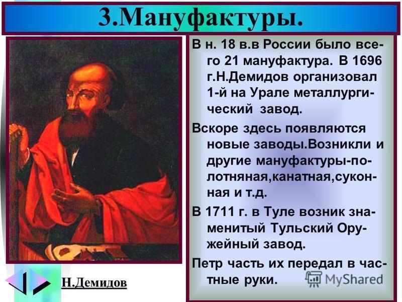 Меню В н. 18 в.в России было все- го 21 мануфактура. В 1696 г.Н.Демидов организовал 1-й на Урале металлургический завод. Вскоре здесь появляются новые заводы.Возникли и другие мануфактуры-полотняная,канатная,сукон- ная и т.д. В 1711 г. в Туле возник