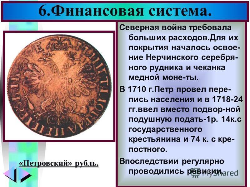 Меню Северная война требовала больших расходов.Для их покрытия началось освоение Нерчинского серебряного рудника и чеканка медной моне-ты. В 1710 г.Петр провел перепись населения и в 1718-24 гг.ввел вместо подвор-ной подушную подать-1 р. 14 к.с госуд