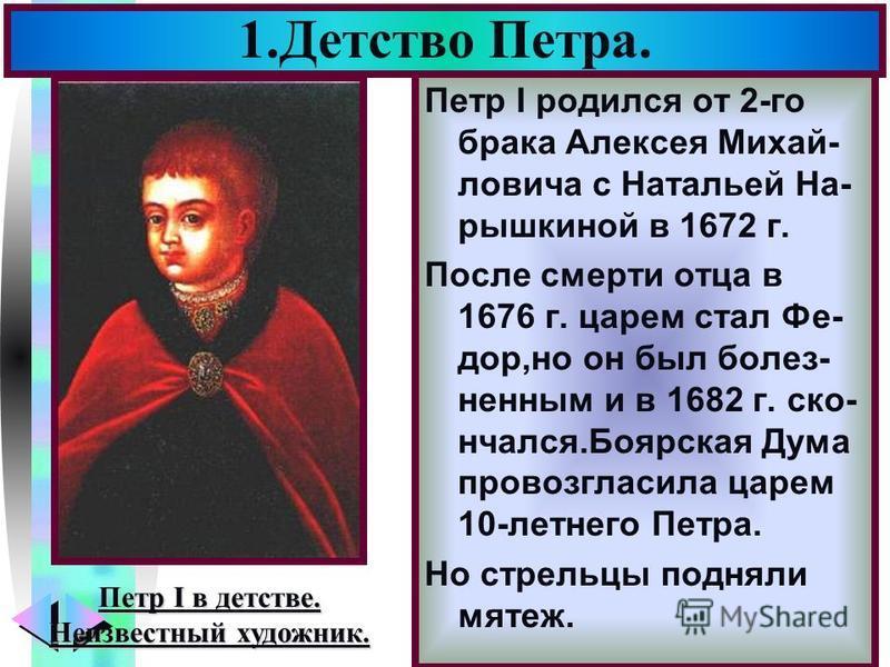 Меню Петр I родился от 2-го брака Алексея Михай- ловича с Натальей На- рышкиной в 1672 г. После смерти отца в 1676 г. царем стал Фе- дор,но он был болезненными в 1682 г. скончался.Боярская Дума провозгласила царем 10-летнего Петра. Но стрельцы поднял