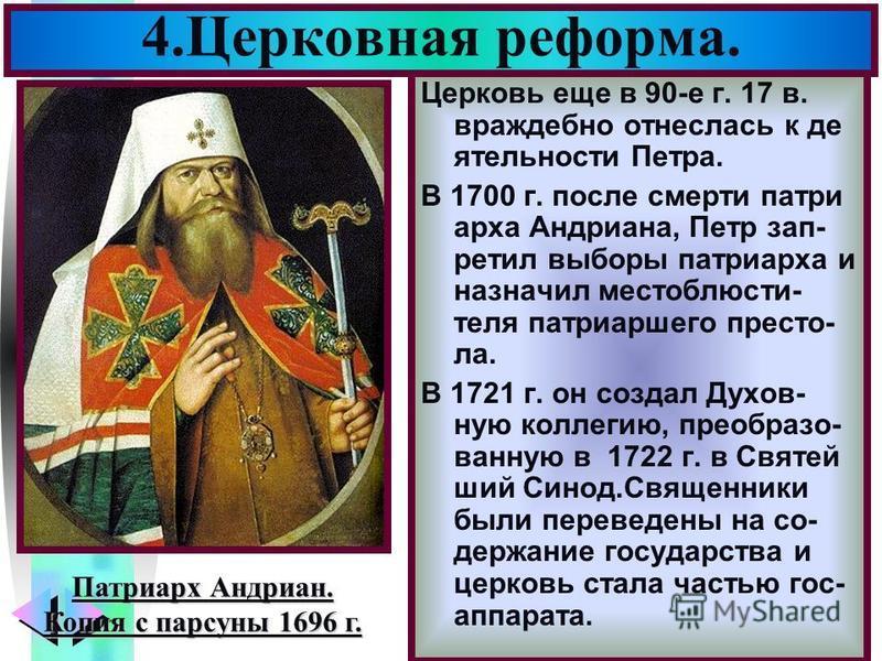 Меню Церковь еще в 90-е г. 17 в. враждебно отнеслось к деятельности Петра. В 1700 г. после смерти патриарха Андриана, Петр запретил выборы патриарха и назначил место блюсти- теля патриаршего престо- ла. В 1721 г. он создал Духов- ную коллегию, преобр