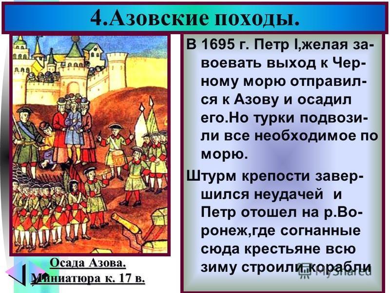 Меню В 1695 г. Петр I,желая за- воевать выход к Чер- ному морю отправил- ся к Азову и осадил его.Но турки подвози- ли все необходимое по морю. Штурм крепости завершился неудачей и Петр отошел на р.Во- ронеж,где согнанные сюда крестьяне всю зиму строи