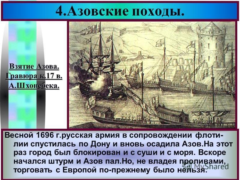 Меню Весной 1696 г.русская армия в сопровождении флотилии спустилось по Дону и вновь осадила Азов.На этот раз город был блокирован и с суши и с моря. Вскоре начался штурм и Азов пал.Но, не владея проливами, торговать с Европой по-прежнему было нельзя