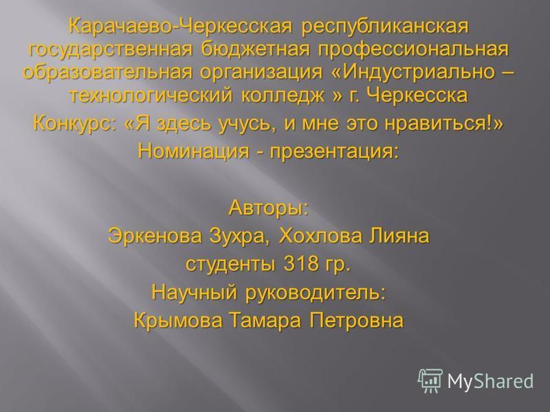 Карачаево-Черкесская республиканская государственная бюджетная профессиональная образовательная организация «Индустриально – технологический колледж » г. Черкесска Конкурс: «Я здесь учусь, и мне это нравиться!» Номинация - презентация: Авторы: Эркено
