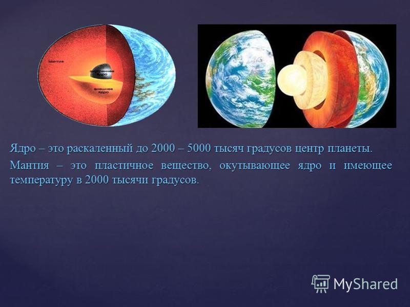 Ядро – это раскаленный до 2000 – 5000 тысяч градусов центр планеты. Мантия – это пластичное вещество, окутывающее ядро и имеющее температуру в 2000 тысячи градусов.