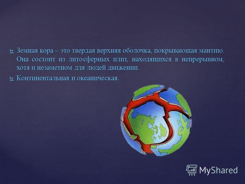 Земная кора – это твердая верхняя оболочка, покрывающая мантию. Она состоит из литосферных плит, находящихся в непрерывном, хотя и незаметном для людей движении. Земная кора – это твердая верхняя оболочка, покрывающая мантию. Она состоит из литосферн