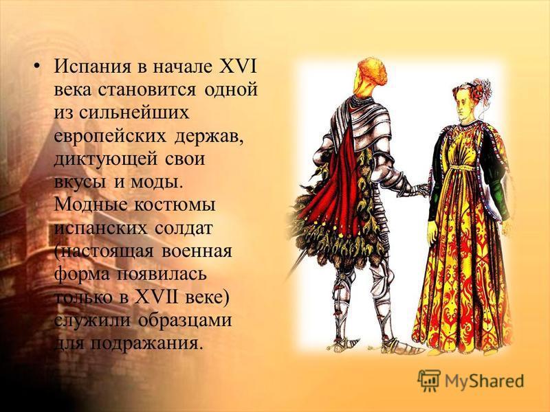 Испания в начале XVI века становится одной из сильнейших европейских держав, диктующей свои вкусы и моды. Модные костюмы испанских солдат (настоящая военная форма появилась только в XVII веке) служили образцами для подражания.