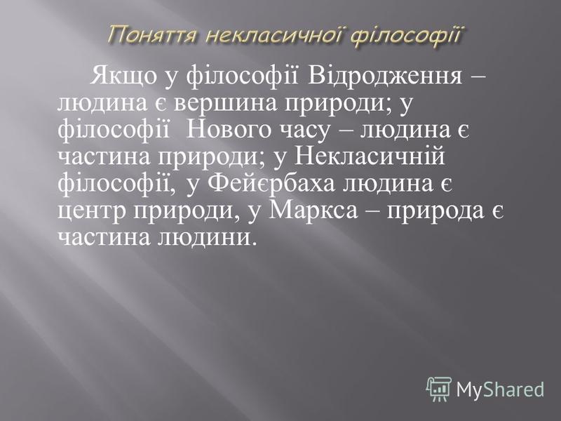 Якщо у філософії Відродження – людина є вершина природи ; у філософії Нового часу – людина є частина природи ; у Некласичній філософії, у Фейєрбаха людина є центр природи, у Маркса – природа є частина людини.