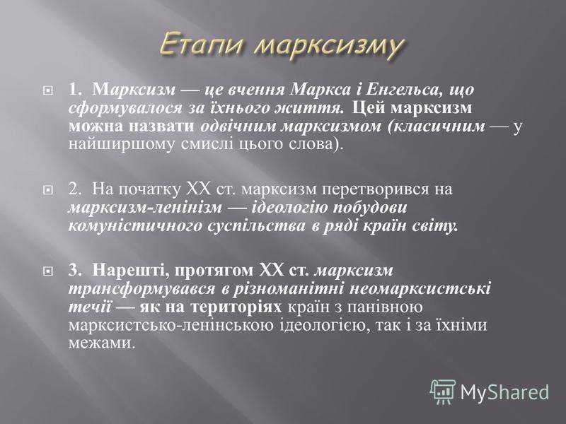 1. Марксизм це вчення Маркса і Енгельса, що сформувалося за їхнього життя. Цей марксизм можна назвати одвічним марксизмом ( класичним у найширшому смислі цього слова ). 2. На початку XX ст. марксизм перетворився на марксизм - ленінізм ідеологію побуд