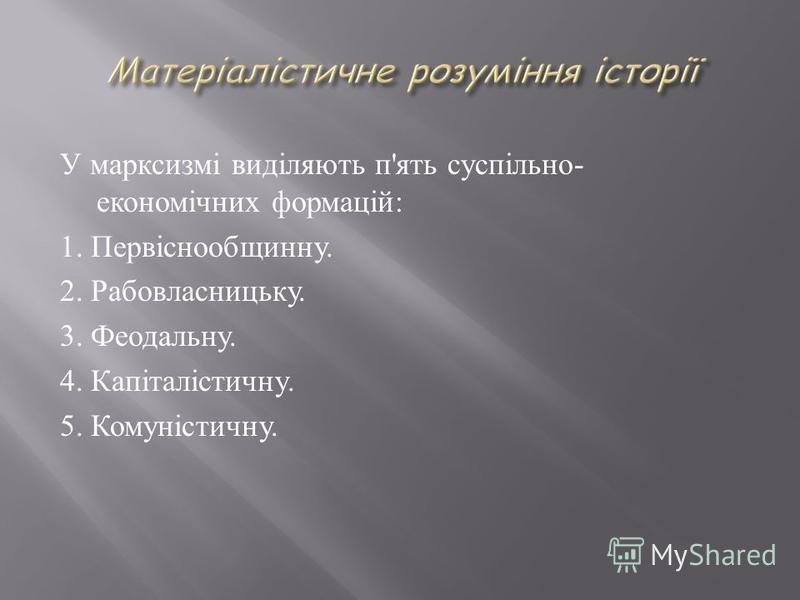 У марксизмі виділяють п ' ять суспільно - економічних формацій : 1. Первіснообщинну. 2. Рабовласницьку. 3. Феодальну. 4. Капіталістичну. 5. Комуністичну.