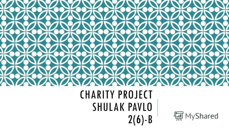CHARITY PROJECT SHULAK PAVLO 2(6)-B