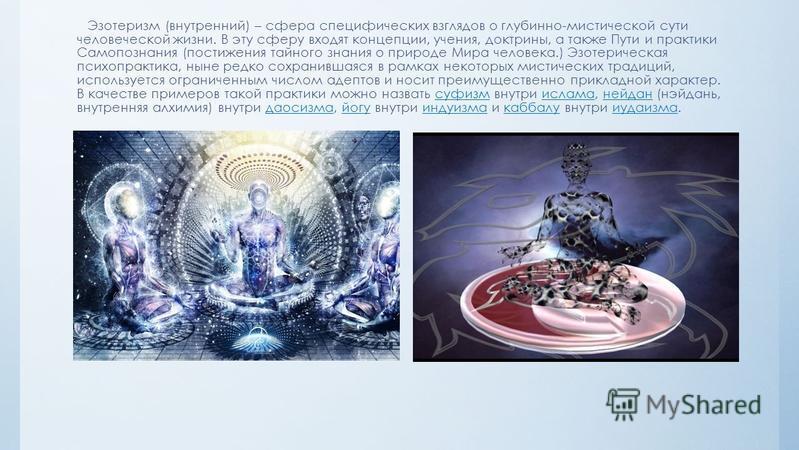 Эзотеризм (внутренний) – сфера специфических взглядов о глубинно-мистической сути человеческой жизни. В эту сферу входят концепции, учения, доктрины, а также Пути и практики Самопознания (постижения тайного знания о природе Мира человека.) Эзотеричес