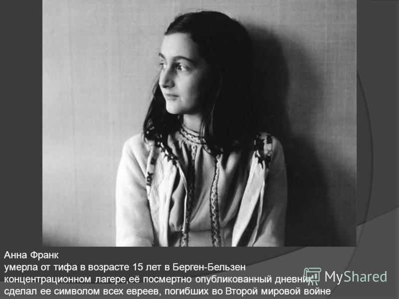 Анна Франк умерла от тифа в возрасте 15 лет в Берген-Бельзен концентрационном лагере,её посмертно опубликованный дневник сделал ее символом всех евреев, погибших во Второй мировой войне
