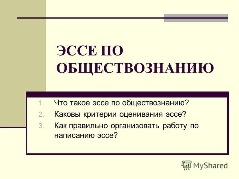 ЭССЕ ПО ОБЩЕСТВОЗНАНИЮ 1. Что такое эссе по обществознанию? 2. Каковы критерии оценивания эссе? 3. Как правильно организовать работу по написанию эссе?