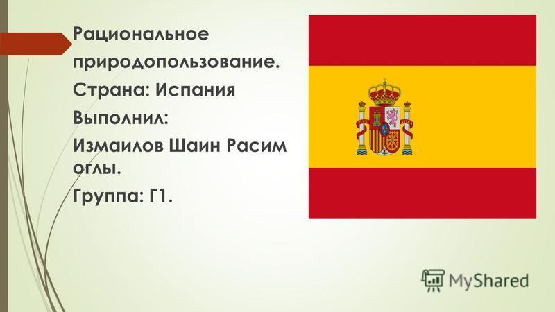 Рациональное природопользование. Страна: Испания Выполнил: Измаилов Шаин Расим оглы. Группа: Г1.