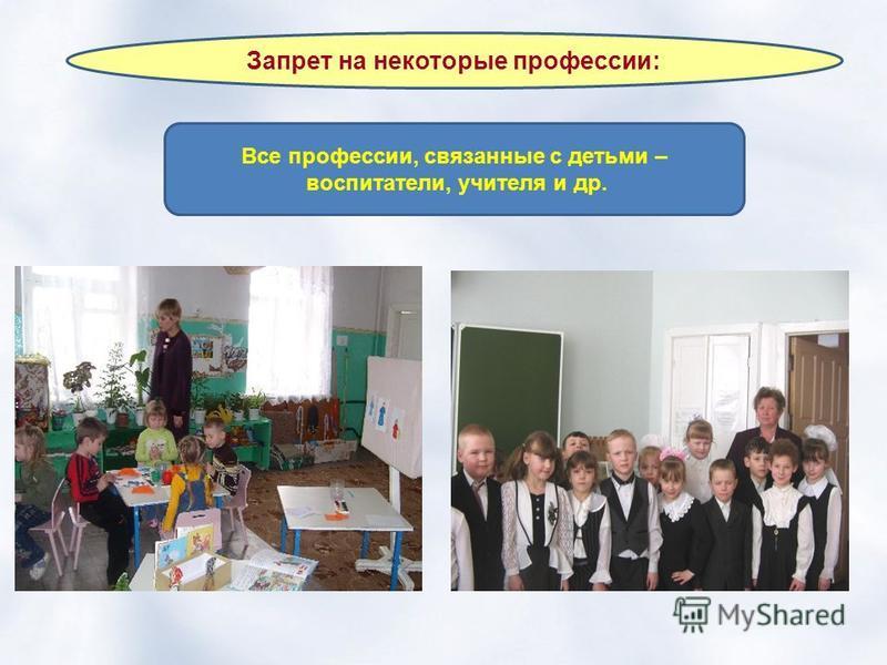 Запрет на некоторые профессии: Все профессии, связанные с детьми – воспитатели, учителя и др.