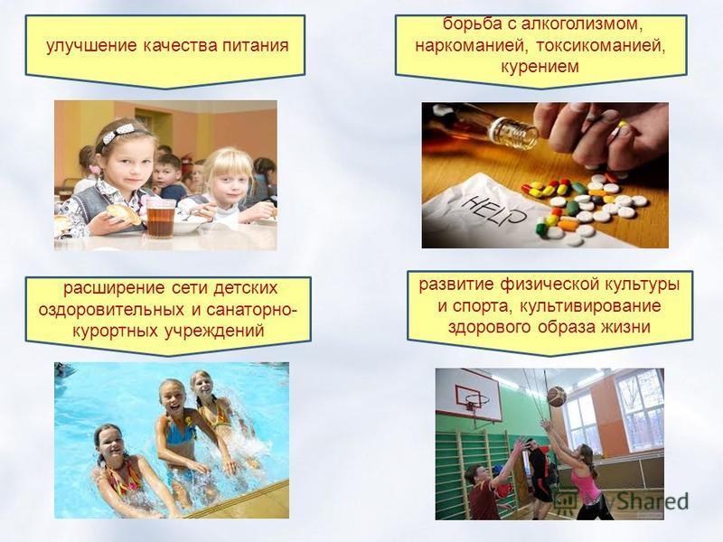 улучшение качества питания борьба с алкоголизмом, наркоманией, токсикоманией, курением расширение сети детских оздоровительных и санаторно- курортных учреждений развитие физической культуры и спорта, культивирование здорового образа жизни