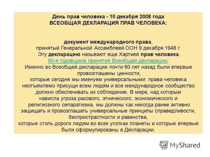 День прав человека - 10 декабря 2008 года ВСЕОБЩАЯ ДЕКЛАРАЦИЯ ПРАВ ЧЕЛОВЕКА: документ международного права, принятый Генеральной Ассамблеей ООН 9 декабря 1948 г. Эту декларацию называют еще Хартией прав человека. 60-я годовщина принятия Всеобщей декл