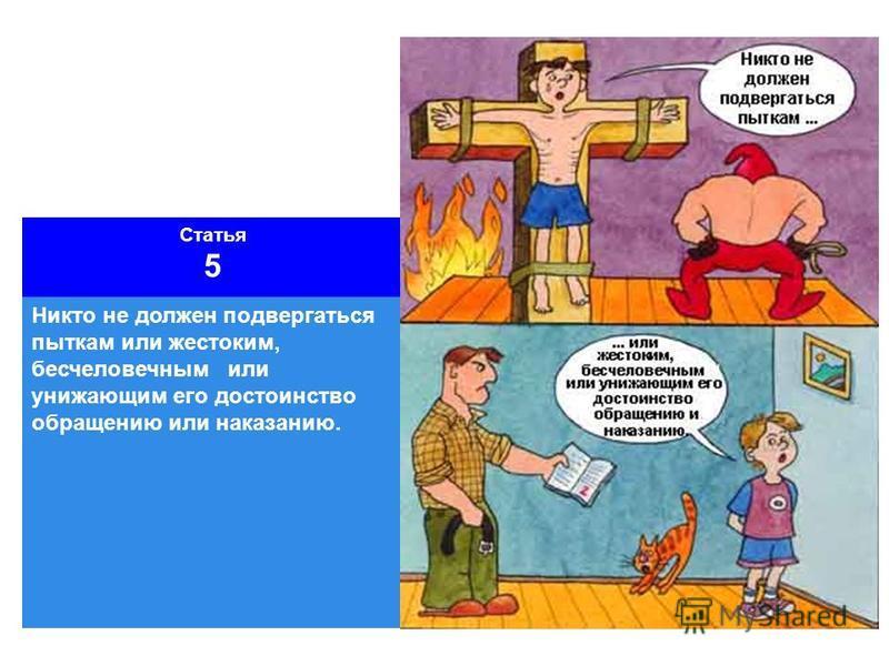 Статья 5 Никто не должен подвергаться пыткам или жестоким, бесчеловечным или унижающим его достоинство обращению или наказанию.
