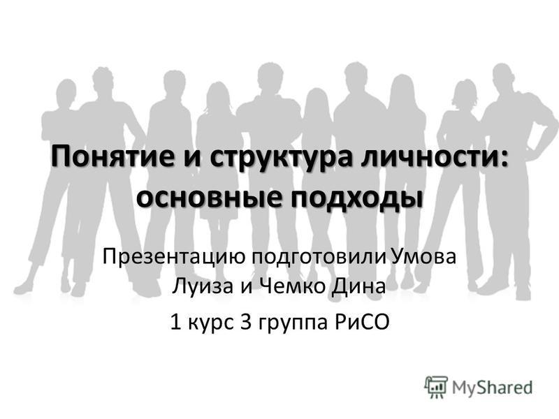 Понятие и структура личности: основные подходы Презентацию подготовили Умова Луиза и Чемко Дина 1 курс 3 группа РиСО