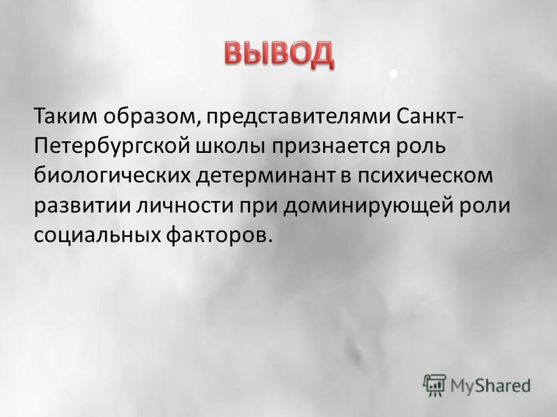 Таким образом, представителями Санкт- Петербургской школы признается роль биологических детерминант в психическом развитии личности при доминирующей роли социальных факторов.