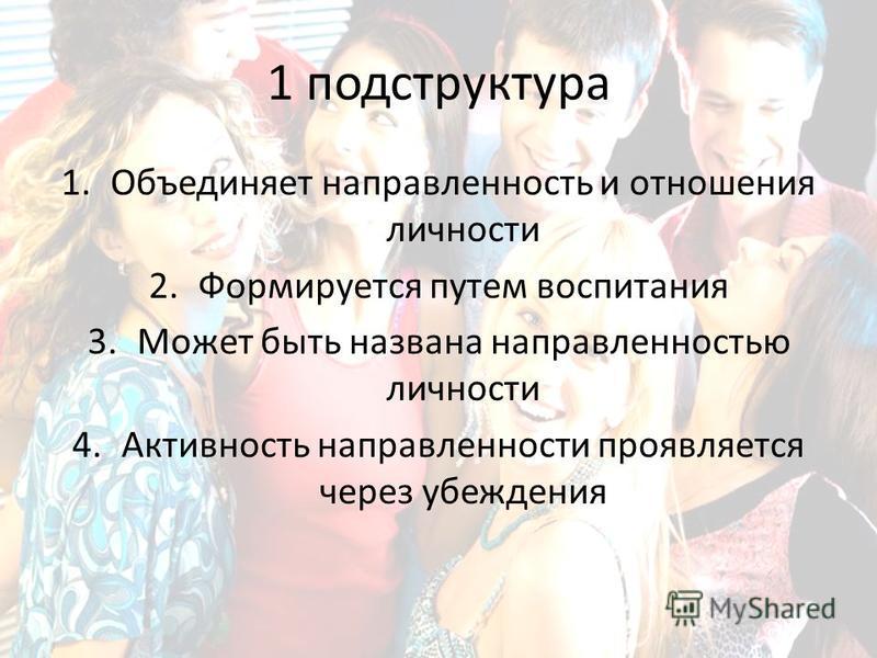 1 подструктура 1. Объединяет направленность и отношения личности 2. Формируется путем воспитания 3. Может быть названа направленностью личности 4. Активность направленности проявляется через убеждения
