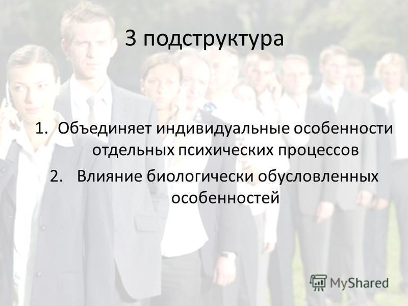 3 подструктура 1. Объединяет индивидуальные особенности отдельных психических процессов 2. Влияние биологически обусловленных особенностей