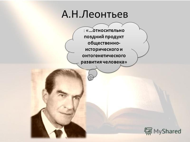 А.Н.Леонтьев : «…относительно поздний продукт общественно- исторического и онтогенетического развития человека»