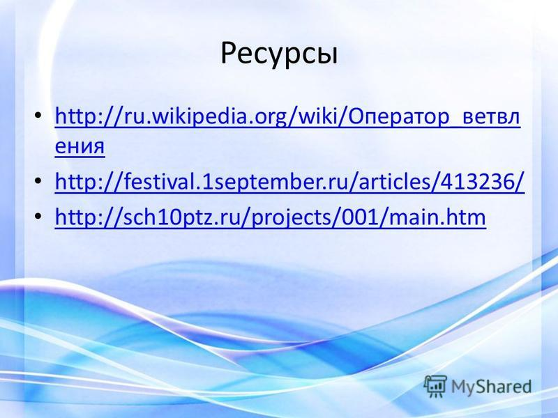 Ресурсы http://ru.wikipedia.org/wiki/Оператор_ветвл ггения http://ru.wikipedia.org/wiki/Оператор_ветвл ггения http://festival.1september.ru/articles/413236/ http://sch10ptz.ru/projects/001/main.htm