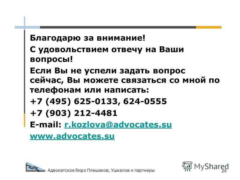 Адвокатское бюро Плешаков, Ушкалов и партнеры 29 Благодарю за внимание! С удовольствием отвечу на Ваши вопросы! Если Вы не успели задать вопрос сейчас, Вы можете связаться со мной по телефонам или написать: +7 (495) 625-0133, 624-0555 +7 (903) 212-44