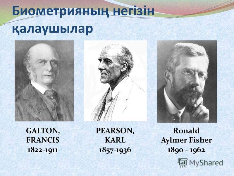 Биометрияның негізін қалаушилар GALTON, FRANCIS 1822-1911 PEARSON, KARL 1857-1936 Ronald Aylmer Fisher 1890 - 1962