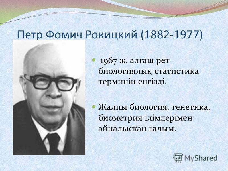 Петр Фомич Рокицкий (1882-1977) 1967 ж. ал ғ аш рет биологиялы қ статистика терминін енгізді. Жалпы биология, генетика, биометрия ілімдерімен айналыс қ ан ғ алым.