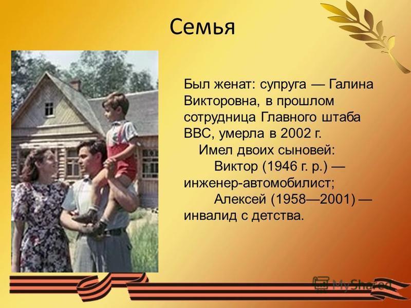 Семья Был женат: супруга Галина Викторовна, в прошлом сотрудница Главного штаба ВВС, умерла в 2002 г. Имел двоих сыновей: Виктор (1946 г. р.) инженер-автомобилист; Алексей (19582001) инвалид с детства.