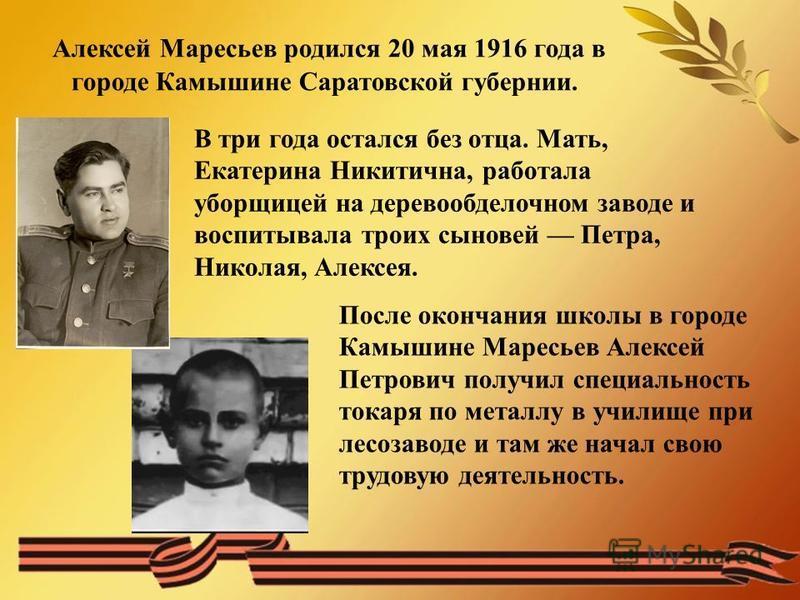 Алексей Маресьев родился 20 мая 1916 года в городе Камышине Саратовской губернии. В три года остался без отца. Мать, Екатерина Никитична, работала уборщицей на деревообделочном заводе и воспитывала троих сыновей Петра, Николая, Алексея. После окончан