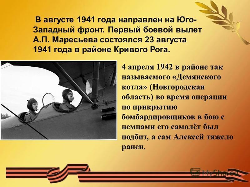 В августе 1941 года направлен на Юго- Западный фронт. Первый боевой вылет А.П. Маресьева состоялся 23 августа 1941 года в районе Кривого Рога. 4 апреля 1942 в районе так называемого «Демянского котла» (Новгородская область) во время операции по прикр