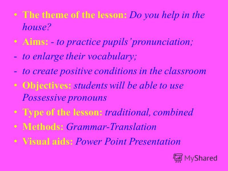 The theme of the lesson: Do you help in the house? Aims: - to practice pupils pronunciation; -to enlarge their vocabulary; -to create positive conditions in the classroom Objectives: students will be able to use Possessive pronouns Type of the lesson
