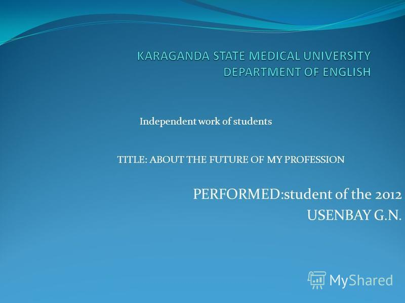 PERFORMED:student of the 2012 USENBAY G.N. Independent work of students TITLE: ABOUT THE FUTURE OF MY PROFESSION