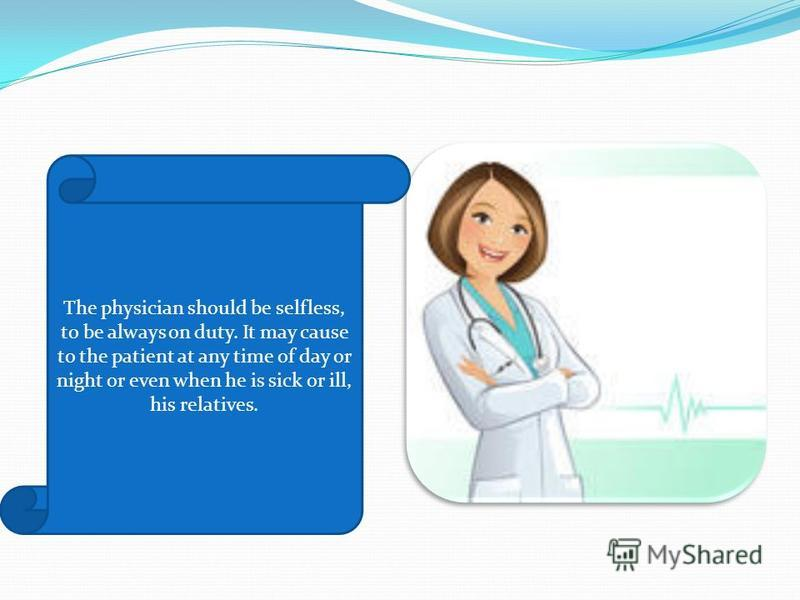 The physician should be selfless, to be always on duty. It may cause to the patient at any time of day or night or even when he is sick or ill, his relatives.