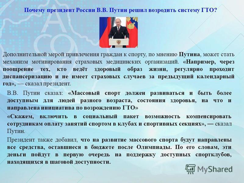 Почему президент России В.В. Путин решил возродить систему ГТО? В.В. Путин сказал: «Массовый спорт должен развиваться и быть более доступным для людей разного возраста, состояния здоровья, на что и направлена инициатива по возрождению ГТО» «Скажем, в