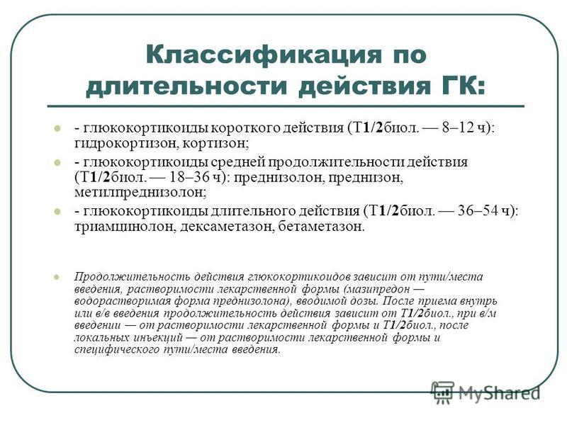 Классификация по длительности действия ГК: - глюкокортикоиды короткого действия (T1/2 биол. 8–12 ч): гидрокортизон, кортизон; - глюкокортикоиды средней продолжительности действия (T1/2 биол. 18–36 ч): преднизолон, преднизон, метилпреднизолон; - глюко
