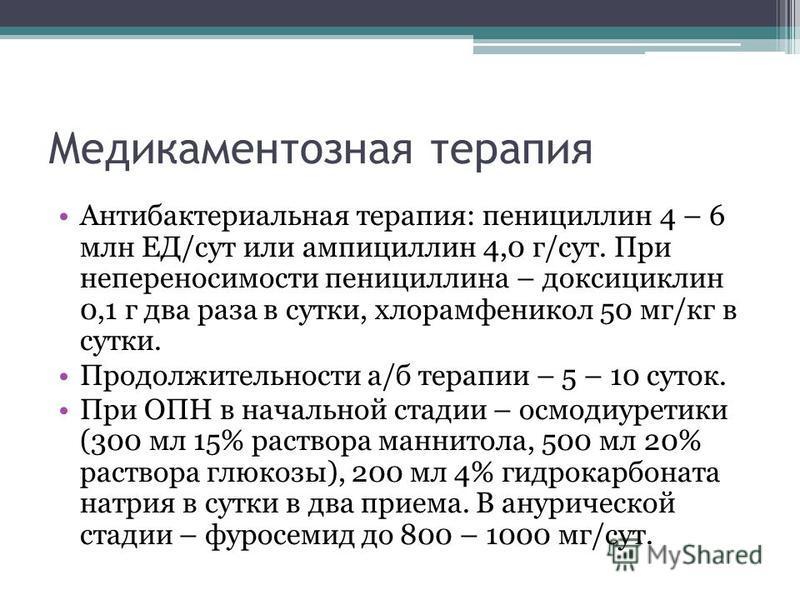 Медикаментозная терапия Антибактериальная терапия: пенициллин 4 – 6 млн ЕД/сут или ампициллин 4,0 г/сут. При непереносимости пенициллина – доксициклин 0,1 г два раза в сутки, хлорамфеникол 50 мг/кг в сутки. Продолжительности а/б терапии – 5 – 10 суто