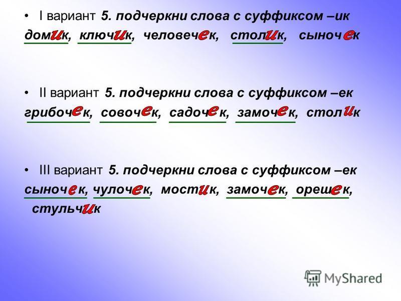I вариант 5. подчеркни слова с суффиксом –ик дом к, ключ к, человек к, стол к, сыноч к II вариант 5. подчеркни слова с суффиксом –ек грибов к, совоч к, садоч к, замочии к, стол к III вариант 5. подчеркни слова с суффиксом –ек сыноч к, чулок к, мост к