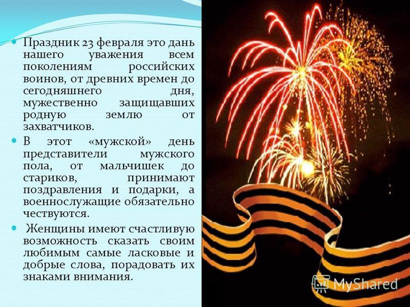 Праздник 23 февраля это дань нашего уважения всем поколениям российских воинов, от древних времен до сегодняшнего дня, мужественно защищавших родную землю от захватчиков. В этот «мужской» день представители мужского пола, от мальчишек до стариков, пр