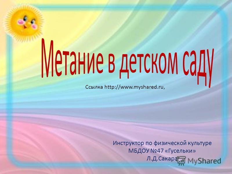 Инструктор по физической культуре МБДОУ 47 «Гусельки» Л.Д.Сакара Ссылка http://www.myshared.ru,