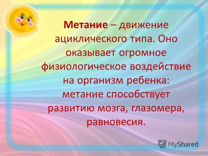 Метание – движение ациклического типа. Оно оказывает огромное физиологическое воздействие на организм ребенка: метание способствует развитию мозга, глазомера, равновесия.