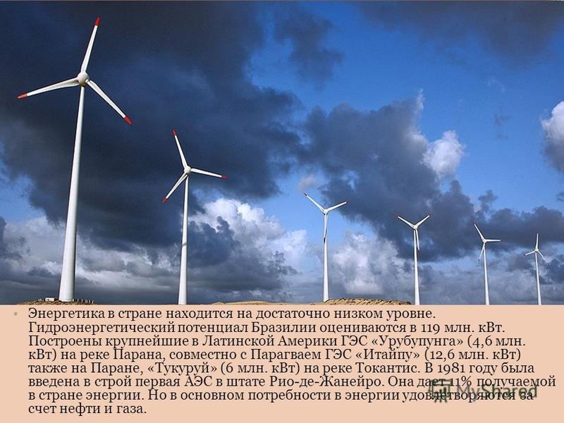 Энергетика в стране находится на достаточно низком уровне. Гидроэнергетический потенциал Бразилии оцениваются в 119 млн. к Вт. Построены крупнейшие в Латинской Америки ГЭС «Урубупунга» (4,6 млн. к Вт) на реке Парана, совместно с Парагваем ГЭС «Итайпу
