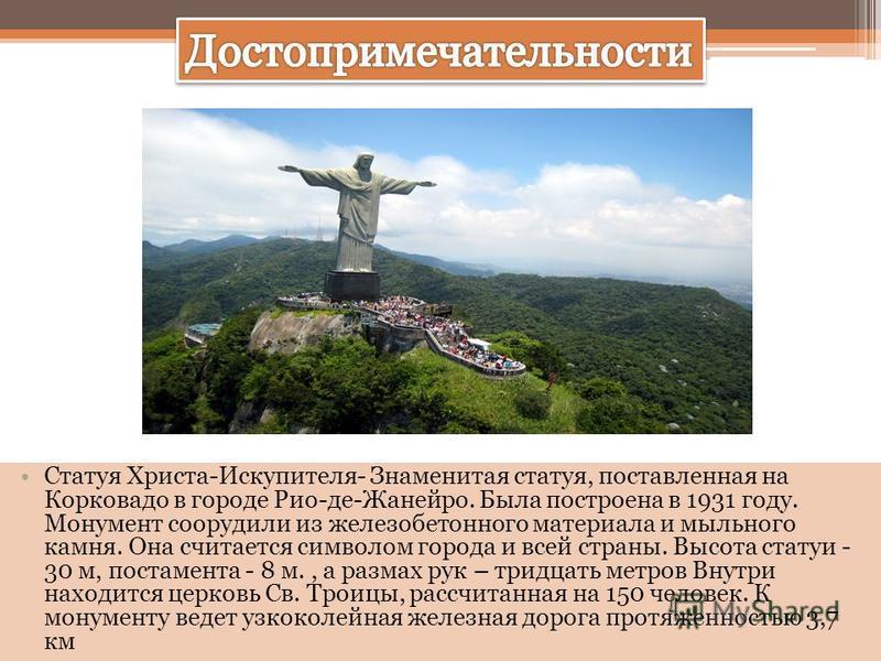 Статуя Христа-Искупителя- Знаменитая статуя, поставленная на Корковадо в городе Рио-де-Жанейро. Была построена в 1931 году. Монумент соорудили из железобетонного материала и мыльного камня. Она считается символом города и всей страны. Высота статуи -